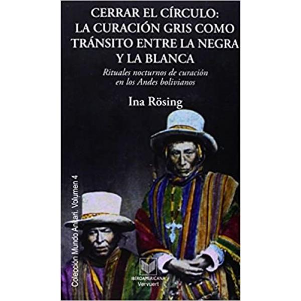 Cerrar el círculo: la curación gris como tránsito entre la negra y la blanca : rituales nocturnos de curación en los Andes bolivianos (Mundo Ankari)